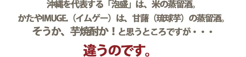 「泡盛」は、米の蒸留酒。IMUGE.(イムゲー)は、甘藷の蒸留酒。芋焼酎とも違います。